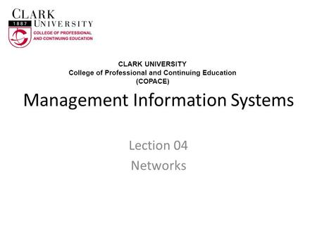 Management Information Systems Lection 04 Networks CLARK UNIVERSITY College of Professional and Continuing Education (COPACE)