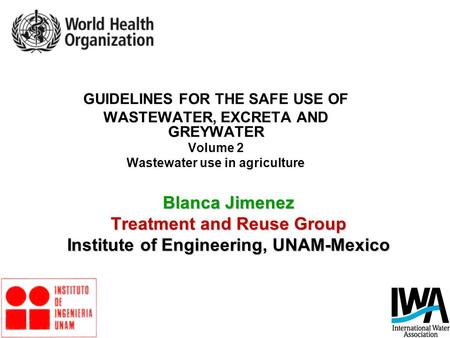 Blanca Jimenez Treatment and Reuse Group Institute of Engineering, UNAM-Mexico GUIDELINES FOR THE SAFE USE OF WASTEWATER, EXCRETA AND GREYWATER Volume.