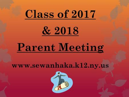 Class of 2017 & 2018 Parent Meeting www.sewanhaka.k12.ny.us.