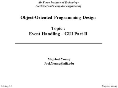 28-Aug-15 Air Force Institute of Technology Electrical and Computer Engineering Object-Oriented Programming Design Topic : Event Handling – GUI Part II.