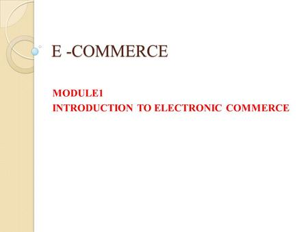 E -COMMERCE MODULE1 INTRODUCTION TO ELECTRONIC COMMERCE.