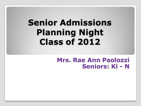 Senior Admissions Planning Night Class of 2012 Mrs. Rae Ann Paolozzi Seniors: Ki - N.