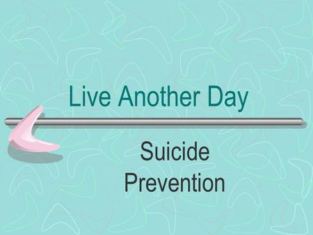 Live Another Day Suicide Prevention. Why do you need to know? The most likely person to be told about suicidality is a friend, boyfriend, girlfriend,