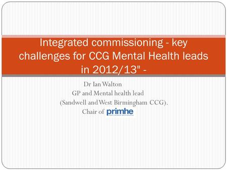 Dr Ian Walton GP and Mental health lead (Sandwell and West Birmingham CCG). Chair of Integrated commissioning - key challenges for CCG Mental Health leads.
