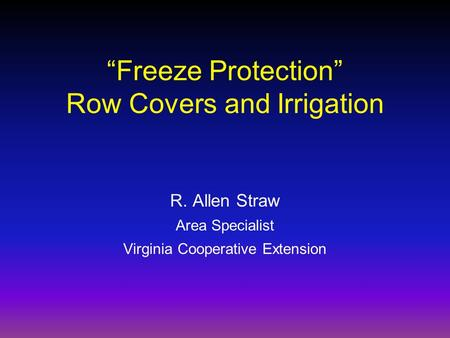 """Freeze Protection"" Row Covers and Irrigation R. Allen Straw Area Specialist Virginia Cooperative Extension."