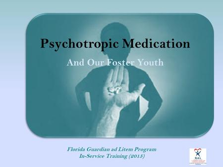 Psychotropic Medication And Our Foster Youth Florida Guardian ad Litem Program In-Service Training (2015)