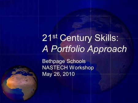 21 st Century Skills: A Portfolio Approach Bethpage Schools NASTECH Workshop May 26, 2010.