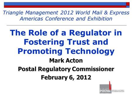 Triangle Management 2012 World Mail & Express Americas Conference and Exhibition The Role of a Regulator in Fostering Trust and Promoting Technology Mark.