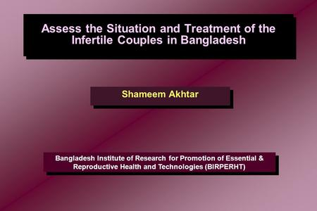 Assess the Situation and Treatment of the Infertile Couples in Bangladesh Shameem Akhtar Bangladesh Institute of Research for Promotion of Essential &