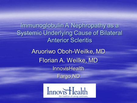 Immunoglobulin A Nephropathy as a Systemic Underlying Cause of Bilateral Anterior Scleritis Aruoriwo Oboh-Weilke, MD Florian A. Weilke, MD InnovisHealthFargo,ND.