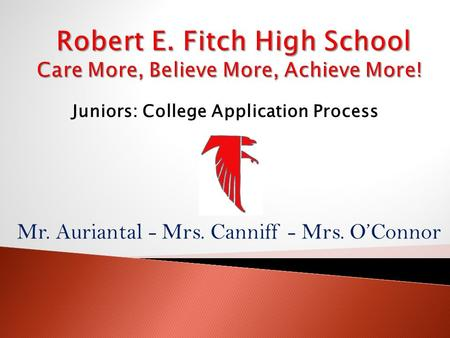 Mr. Auriantal - Mrs. Canniff - Mrs. O'Connor Juniors: College Application Process.