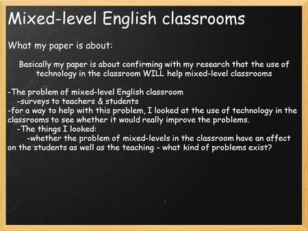 Mixed-level English classrooms What my paper is about: Basically my paper is about confirming with my research that the use of technology in the classroom.