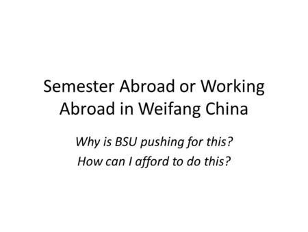 Semester Abroad or Working Abroad in Weifang China Why is BSU pushing for this? How can I afford to do this?