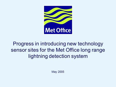 Page 1© Crown copyright 2004 Progress in introducing new technology sensor sites for the Met Office long range lightning detection system May 2005.