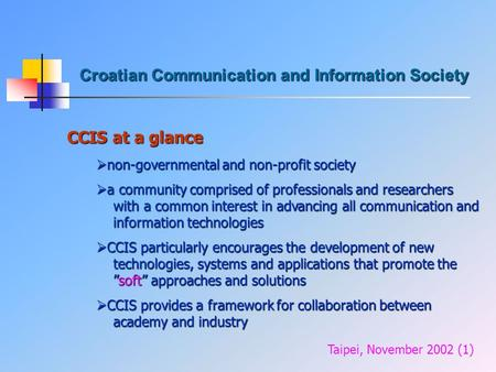 Croatian Communication and Information Society CCIS at a glance Taipei, November 2002 (1)  non-governmental and non-profit society  a community comprised.