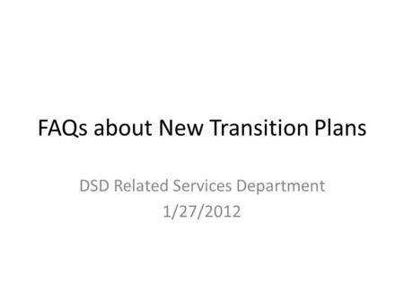 FAQs about New Transition Plans DSD Related Services Department 1/27/2012.
