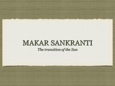 "MAKAR SANKRANTI The transition of the Sun. WHAT IS MAKAR SANKRANTI?. On this day people thank the Sun God ""Suryadev"" for a good harvest, and offer the."