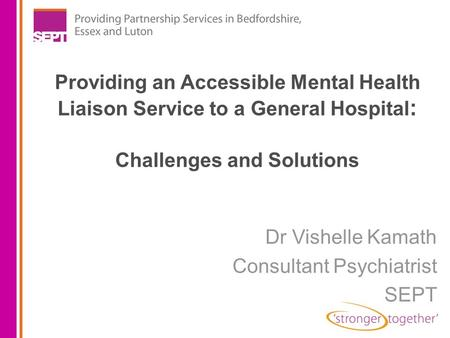 Providing an Accessible Mental Health Liaison Service to a General Hospital : Challenges and Solutions Dr Vishelle Kamath Consultant Psychiatrist SEPT.