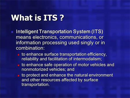 What is ITS ? Intelligent Transportation System (ITS) means electronics, communications, or information processing used singly or in combination: to enhance.