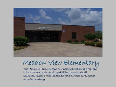 Meadow View Elementary The Mission of the Student Technology Leadership Program is to advance individual capabilities, to motivate all students, and to.
