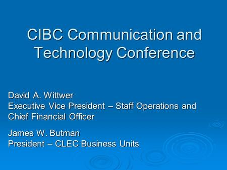 CIBC Communication and Technology Conference David A. Wittwer Executive Vice President – Staff Operations and Chief Financial Officer James W. Butman President.