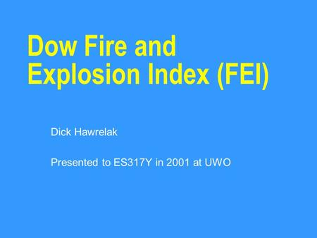 Dow Fire and Explosion Index (FEI) Dick Hawrelak Presented to ES317Y in 2001 at UWO.