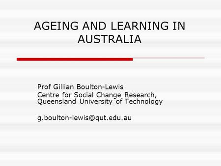 AGEING AND LEARNING IN AUSTRALIA Prof Gillian Boulton-Lewis Centre for Social Change Research, Queensland University of Technology