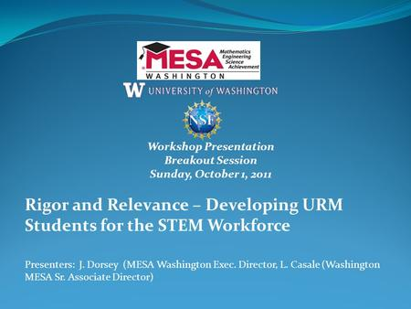 Workshop Presentation Breakout Session Sunday, October 1, 2011 Rigor and Relevance – Developing URM Students for the STEM Workforce Presenters: J. Dorsey.