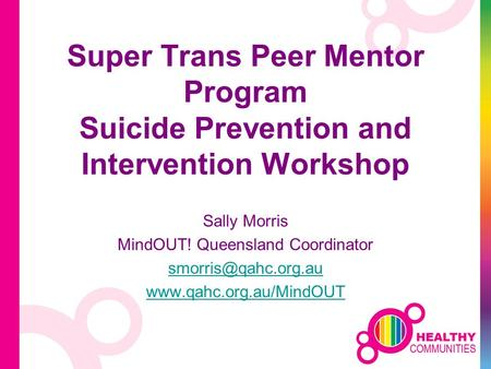 Super Trans Peer Mentor Program Suicide Prevention and Intervention Workshop Sally Morris MindOUT! Queensland Coordinator