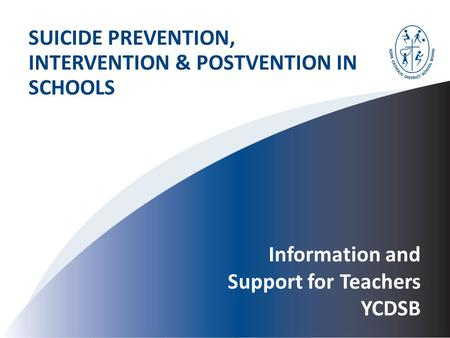 Information and Support for Teachers YCDSB SUICIDE PREVENTION, INTERVENTION & POSTVENTION IN SCHOOLS.