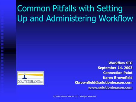 © 2003 Solution Beacon, LLC. All Rights Reserved. Common Pitfalls with Setting Up and Administering Workflow Workflow SIG September 14, 2003 Connection.