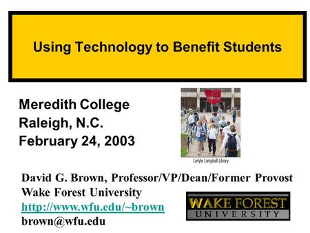 Using Technology to Benefit Students Meredith College Raleigh, N.C. February 24, 2003 David G. Brown, Professor/VP/Dean/Former Provost Wake Forest University.