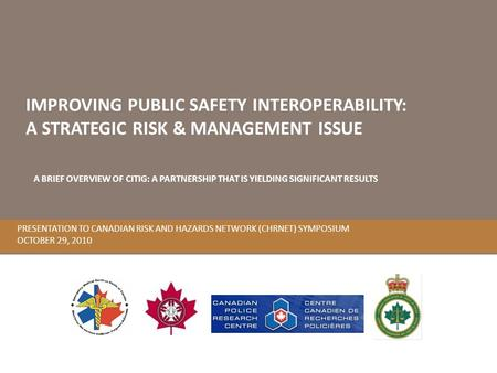 PRESENTATION TO CANADIAN RISK AND HAZARDS NETWORK (CHRNET) SYMPOSIUM OCTOBER 29, 2010 IMPROVING PUBLIC SAFETY INTEROPERABILITY: A STRATEGIC RISK & MANAGEMENT.