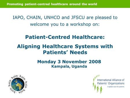 Promoting patient-centred healthcare around the world IAPO, CHAIN, UNHCO and JFSCU are pleased to welcome you to a workshop on: Patient-Centred Healthcare: