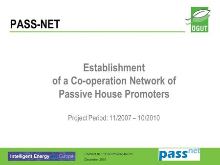 Contract Nr.: EIE/07/259/SI2.466712 December 2010 PASS-NET Establishment of a Co-operation Network of Passive House Promoters Project Period: 11/2007 –