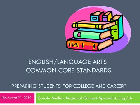 "ENGLISH/LANGUAGE ARTS COMMON CORE STANDARDS ""PREPARING STUDENTS FOR COLLEGE AND CAREER"" Carole Mullins, Regional Content Specialist, Eng/LA KLA August."