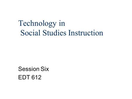 Technology in Social Studies Instruction Session Six EDT 612.