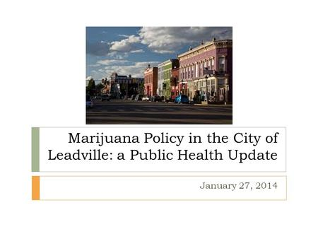 Marijuana Policy in the City of Leadville: a Public Health Update January 27, 2014.