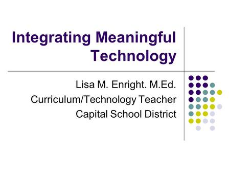 Integrating Meaningful Technology Lisa M. Enright. M.Ed. Curriculum/Technology Teacher Capital School District.