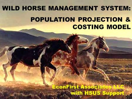 EconFirst Associates LLC with HSUS Support WILD HORSE MANAGEMENT SYSTEM: POPULATION PROJECTION & COSTING MODEL.