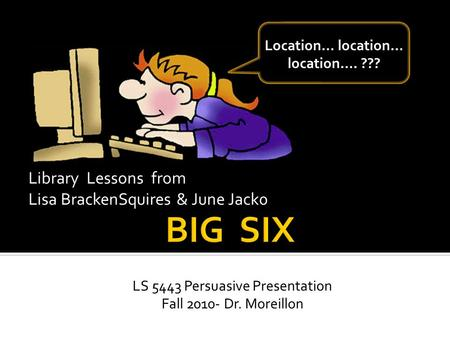 LS 5443 Persuasive Presentation Fall 2010- Dr. Moreillon Library Lessons from Lisa BrackenSquires & June Jack0 Location… location… location…. ???