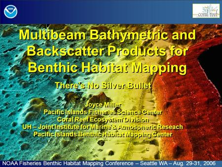 Multibeam Bathymetric and Backscatter Products for Benthic Habitat Mapping There's No Silver Bullet Joyce Miller Pacific Islands Fisheries Science Center.