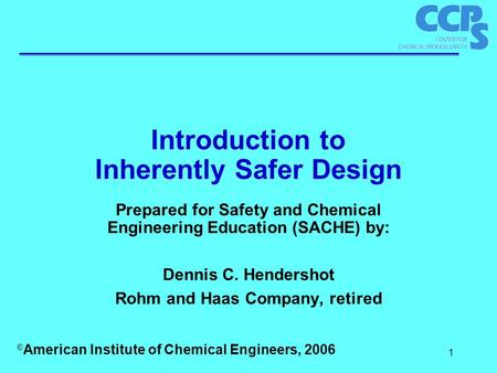 1 Introduction to Inherently Safer Design Prepared for Safety and Chemical Engineering Education (SACHE) by: Dennis C. Hendershot Rohm and Haas Company,