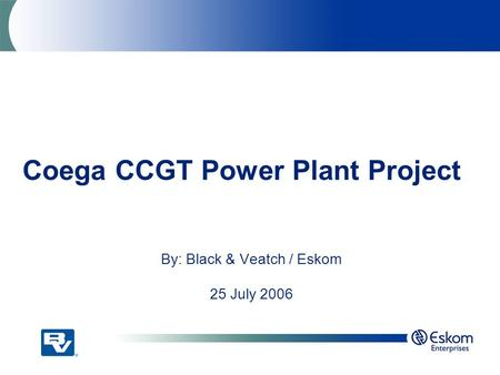 Coega CCGT Power Plant Project By: Black & Veatch / Eskom 25 July 2006.