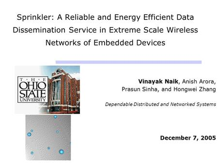 Sprinkler: A Reliable and Energy Efficient Data Dissemination Service in Extreme Scale Wireless Networks of Embedded Devices Vinayak Naik, Anish Arora,