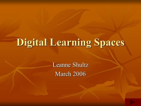 Digital Learning Spaces Leanne Shultz March 2006.