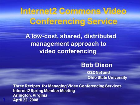 1 Internet2 Commons Video Conferencing Service Bob Dixon OSCNet and Ohio State University Three Recipes for Managing Video Conferencing Services Internet2.