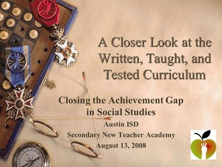 A Closer Look at the Written, Taught, and Tested Curriculum Closing the Achievement Gap in Social Studies Austin ISD Secondary New Teacher Academy August.