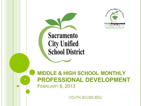 MIDDLE & HIGH SCHOOL MONTHLY PROFESSIONAL DEVELOPMENT F EBRUARY 6, 2013 YOUTH. SCUSD. EDU *