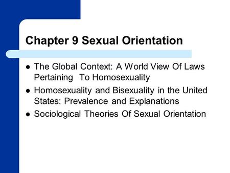 Chapter 9 Sexual Orientation The Global Context: A World View Of Laws Pertaining To Homosexuality Homosexuality and Bisexuality in the United States: Prevalence.